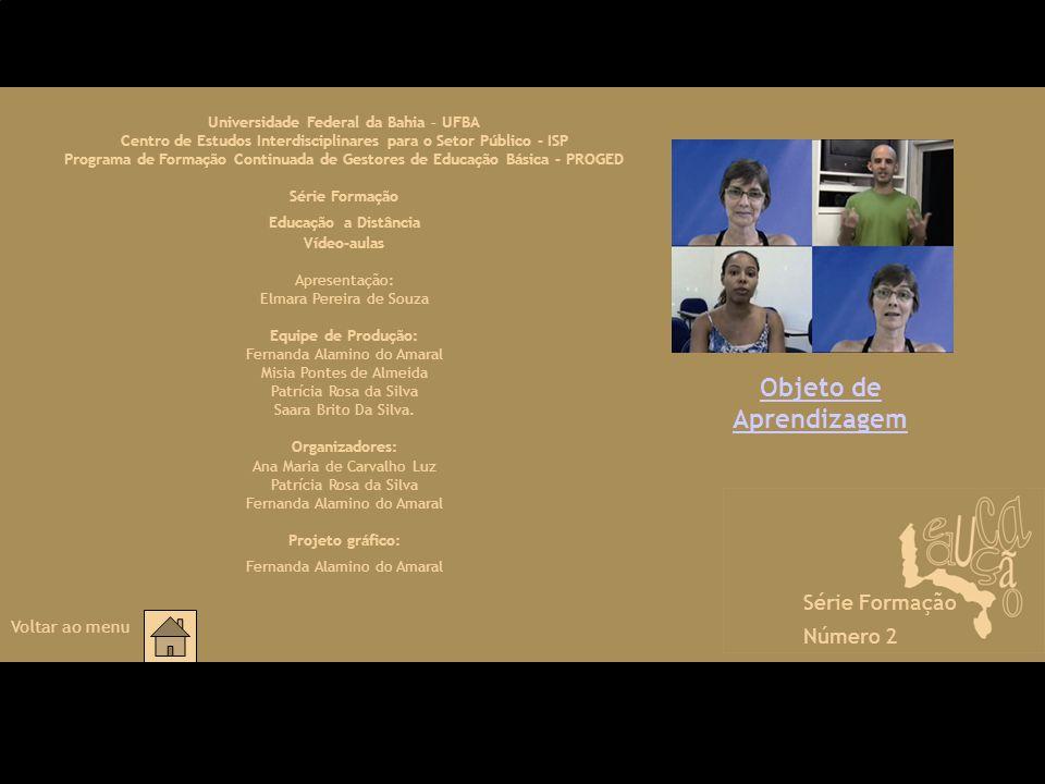 Objeto de Aprendizagem Série Formação Número 2 Voltar ao menu Universidade Federal da Bahia – UFBA Centro de Estudos Interdisciplinares para o Setor Público - ISP Programa de Formação Continuada de Gestores de Educação Básica - PROGED Série Formação Educação a Distância Vídeo-aulas Apresentação: Elmara Pereira de Souza Equipe de Produção: Fernanda Alamino do Amaral Misia Pontes de Almeida Patrícia Rosa da Silva Saara Brito Da Silva.