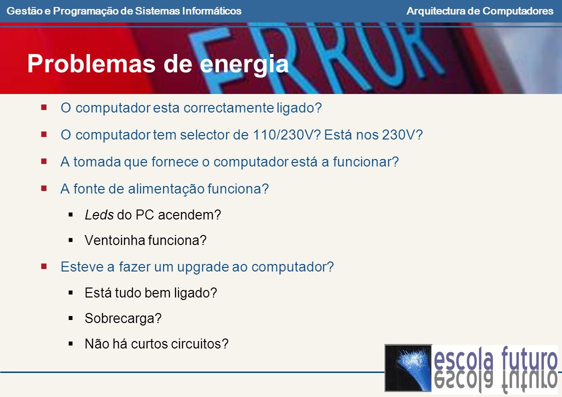 Gestão e Programação de Sistemas InformáticosArquitectura de Computadores Problemas de energia O computador esta correctamente ligado? O computador te