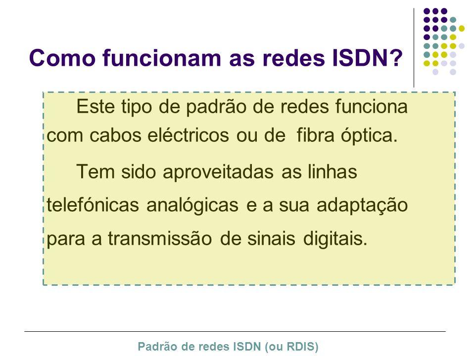 Como funcionam as redes ISDN? Este tipo de padrão de redes funciona com cabos eléctricos ou de fibra óptica. Tem sido aproveitadas as linhas telefónic