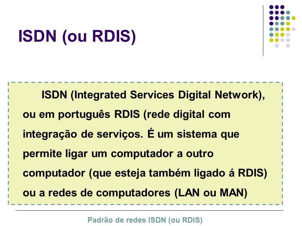 ISDN (ou RDIS) ISDN (Integrated Services Digital Network), ou em português RDIS (rede digital com integração de serviços. É um sistema que permite lig