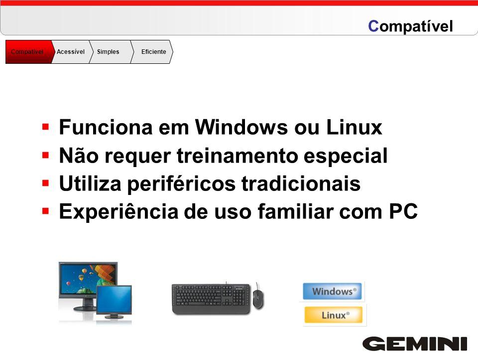 Funciona em Windows ou Linux Não requer treinamento especial Utiliza periféricos tradicionais Experiência de uso familiar com PC CompatívelAcessível S