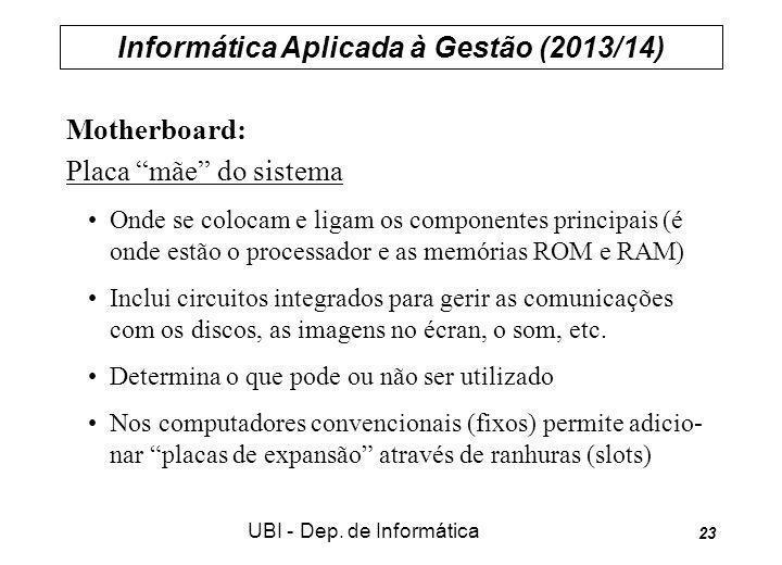 Informática Aplicada à Gestão (2013/14) UBI - Dep. de Informática 23 Motherboard: Placa mãe do sistema Onde se colocam e ligam os componentes principa