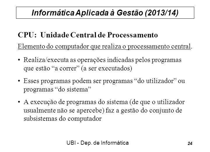 Informática Aplicada à Gestão (2013/14) UBI - Dep. de Informática 24 CPU: Unidade Central de Processamento Elemento do computador que realiza o proces