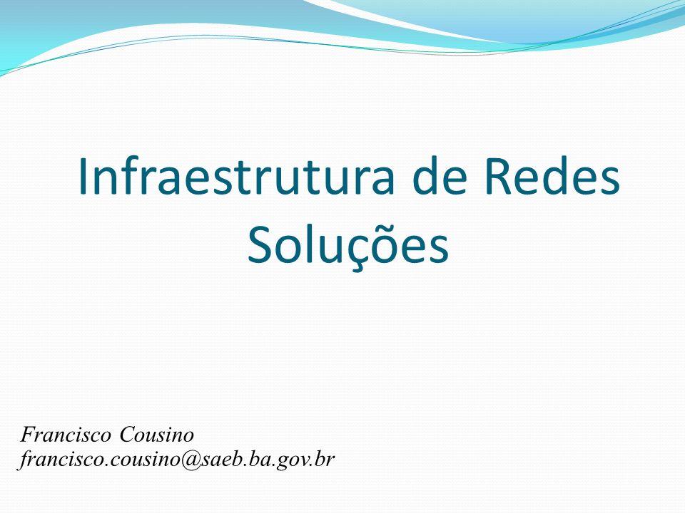 Infraestrutura de Redes Soluções Francisco Cousino francisco.cousino@saeb.ba.gov.br