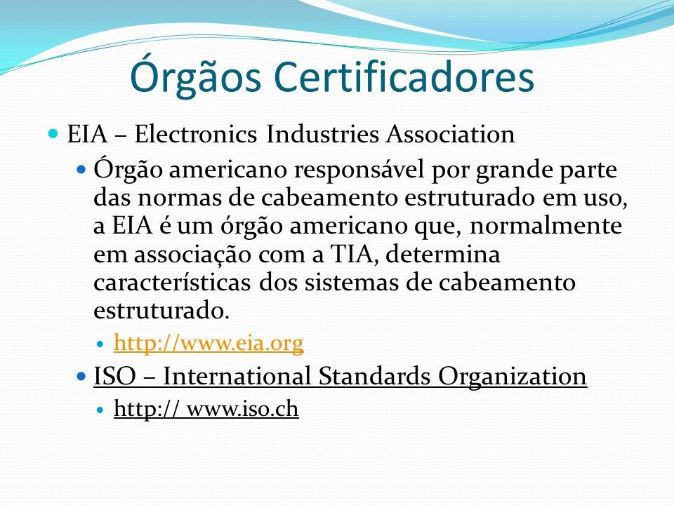 Órgãos Certificadores EIA – Electronics Industries Association Órgão americano responsável por grande parte das normas de cabeamento estruturado em uso, a EIA é um órgão americano que, normalmente em associação com a TIA, determina características dos sistemas de cabeamento estruturado.
