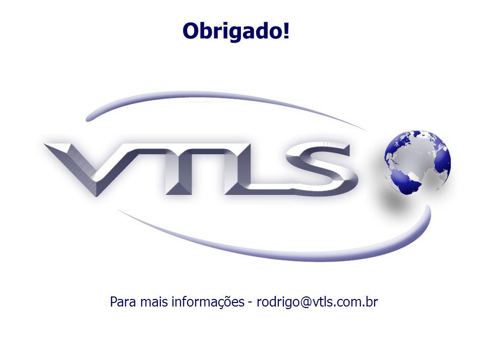 Obrigado! Para mais informações - rodrigo@vtls.com.br