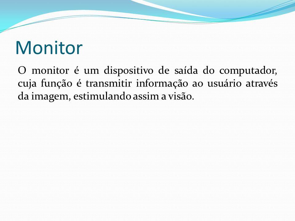 Monitor O monitor é um dispositivo de saída do computador, cuja função é transmitir informação ao usuário através da imagem, estimulando assim a visão