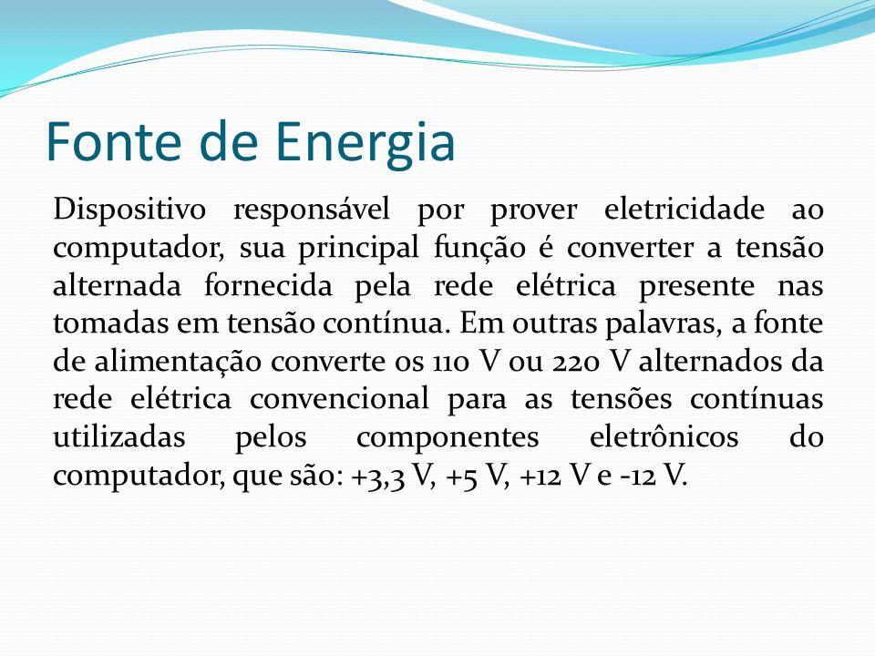 Fonte de Energia Dispositivo responsável por prover eletricidade ao computador, sua principal função é converter a tensão alternada fornecida pela red