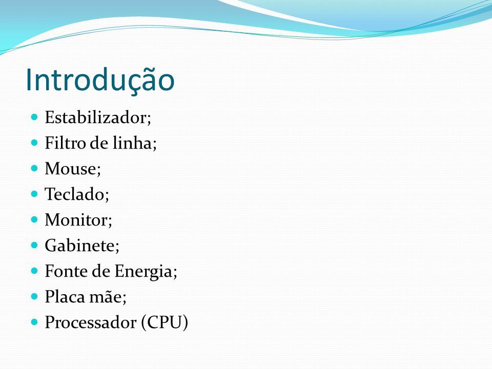 Introdução Estabilizador; Filtro de linha; Mouse; Teclado; Monitor; Gabinete; Fonte de Energia; Placa mãe; Processador (CPU)