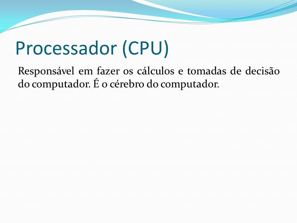 Processador (CPU) Responsável em fazer os cálculos e tomadas de decisão do computador. É o cérebro do computador.