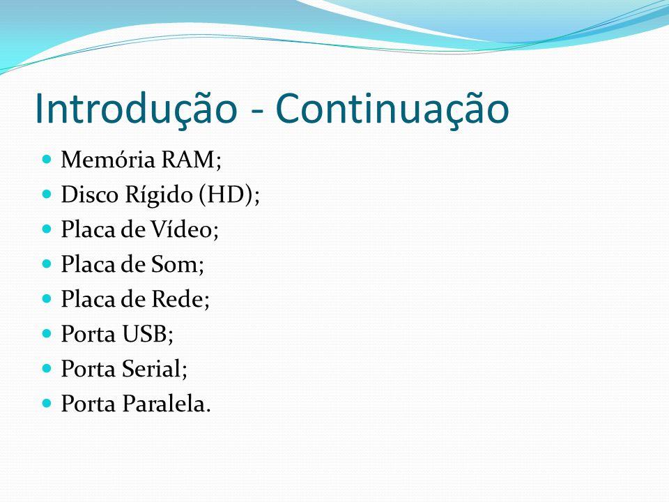 Introdução - Continuação Memória RAM; Disco Rígido (HD); Placa de Vídeo; Placa de Som; Placa de Rede; Porta USB; Porta Serial; Porta Paralela.