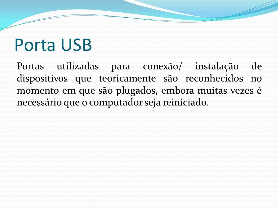 Porta USB Portas utilizadas para conexão/ instalação de dispositivos que teoricamente são reconhecidos no momento em que são plugados, embora muitas v