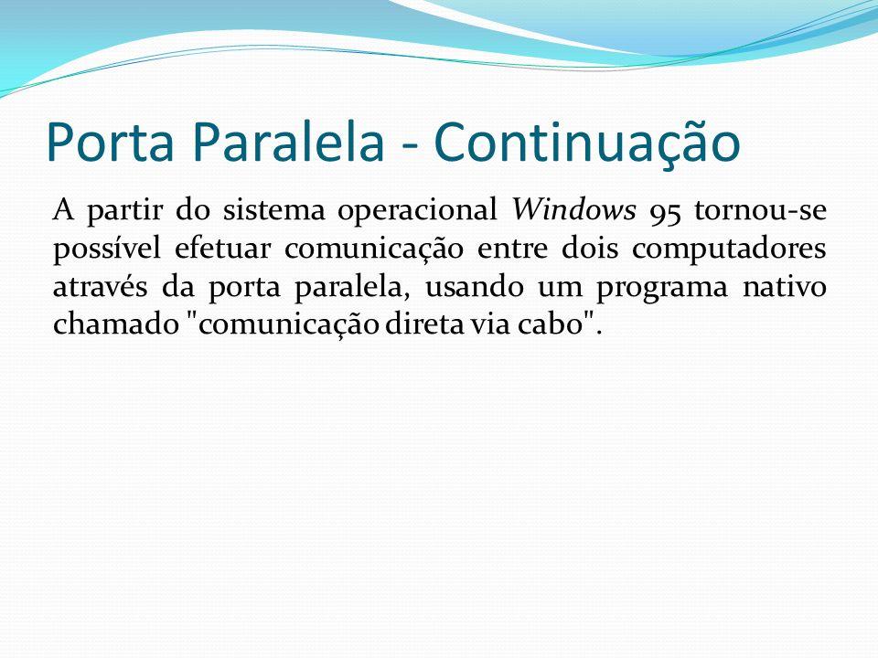 Porta Paralela - Continuação A partir do sistema operacional Windows 95 tornou-se possível efetuar comunicação entre dois computadores através da port