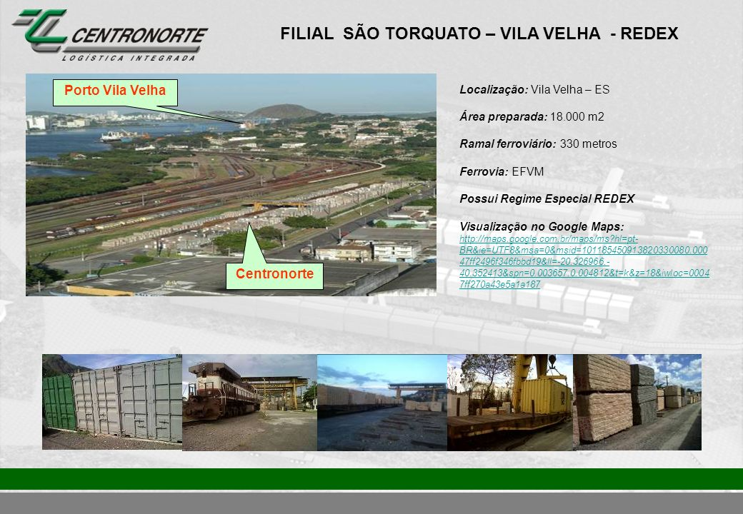 FILIAL SÃO TORQUATO – VILA VELHA - REDEX Localização: Vila Velha – ES Área preparada: 18.000 m2 Ramal ferroviário: 330 metros Ferrovia: EFVM Possui Re