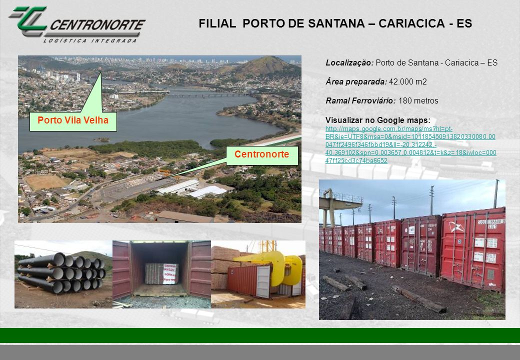 FILIAL CARIACICA - ES Localização: Porto de Santana - Cariacica – ES Área do terminal: 12.000 m2 Ramal Ferroviário: 150 metros Visualizar no Google Maps: http://maps.google.com.br/maps/ms?hl=pt- BR&ie=UTF8&msa=0&msid=101185450913820330080.000 47ff2496f346fbbd19&ll=-20.327545,- 40.350938&spn=0.014628,0.019248&t=k&z=16&iwloc=0004 8c527fdf52a7c4f58 http://maps.google.com.br/maps/ms?hl=pt- BR&ie=UTF8&msa=0&msid=101185450913820330080.000 47ff2496f346fbbd19&ll=-20.327545,- 40.350938&spn=0.014628,0.019248&t=k&z=16&iwloc=0004 8c527fdf52a7c4f58 Porto Vila Velha Centronorte