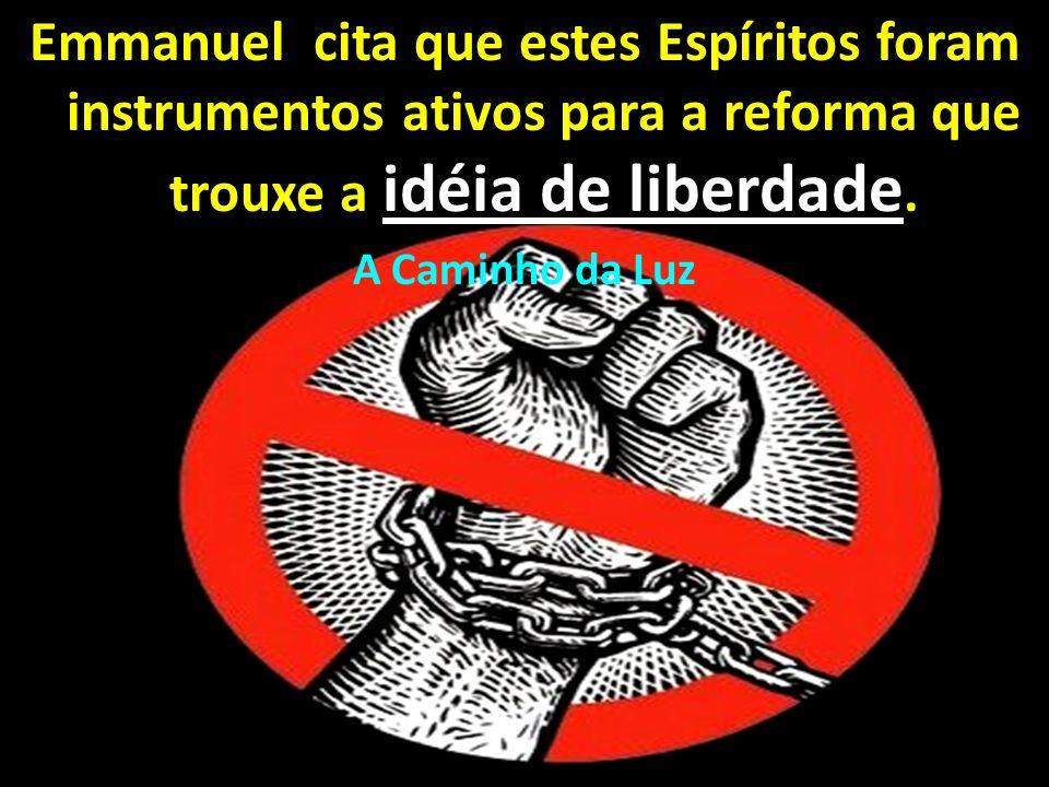 Emmanuel cita que estes Espíritos foram instrumentos ativos para a reforma que trouxe a idéia de liberdade. A Caminho da Luz