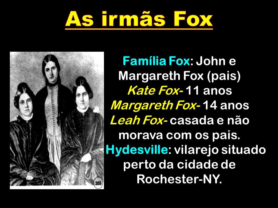 Família Fox: John e Margareth Fox (pais) Kate Fox- 11 anos Margareth Fox- 14 anos Leah Fox- casada e não morava com os pais. Hydesville: vilarejo situ