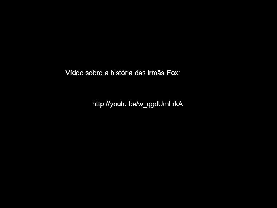 http://youtu.be/w_qgdUmLrkA Vídeo sobre a história das irmãs Fox: