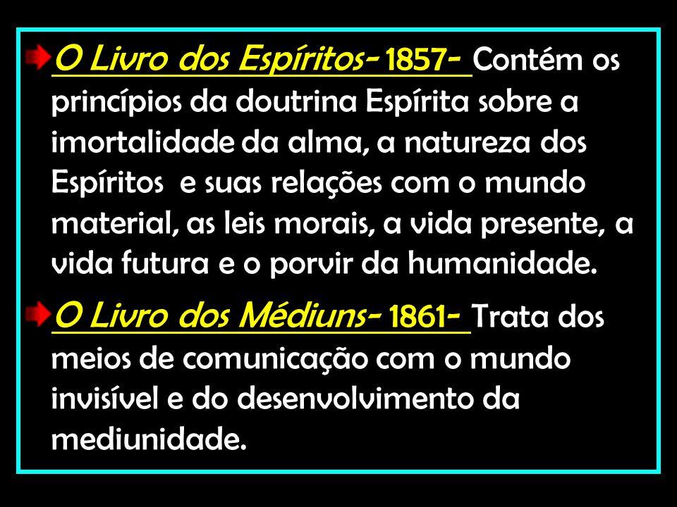 O Livro dos Espíritos- 1857- Contém os princípios da doutrina Espírita sobre a imortalidade da alma, a natureza dos Espíritos e suas relações com o mu