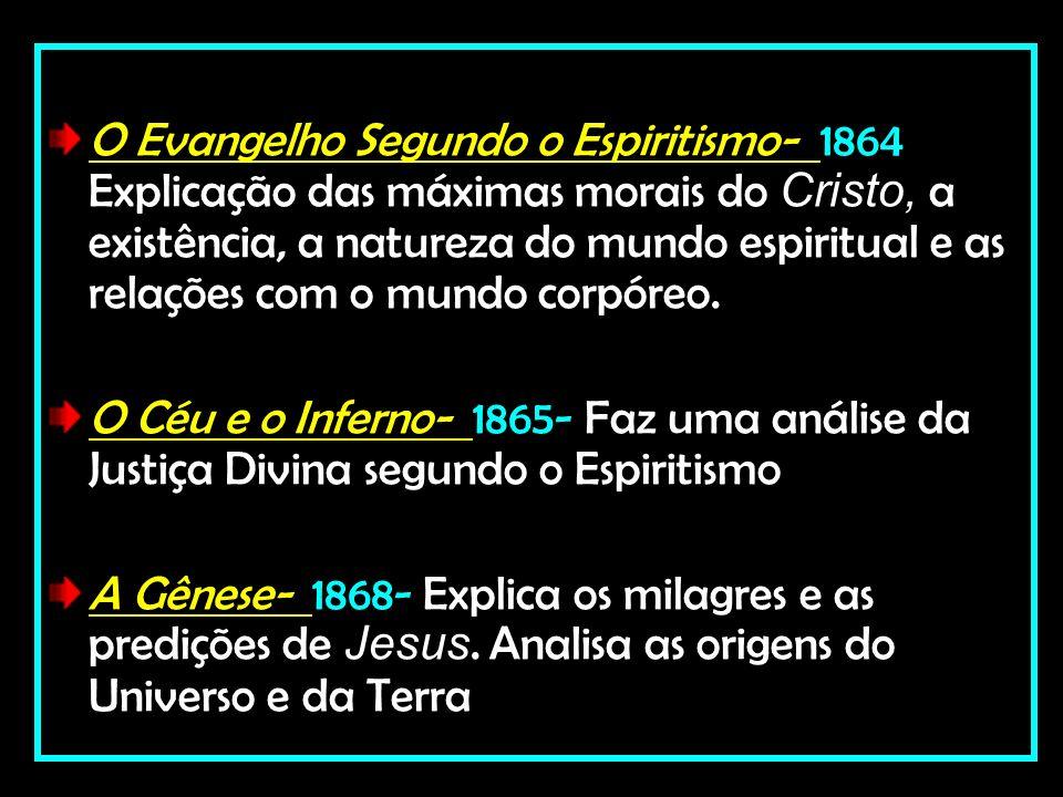 O Evangelho Segundo o Espiritismo- 1864 Explicação das máximas morais do Cristo, a existência, a natureza do mundo espiritual e as relações com o mund