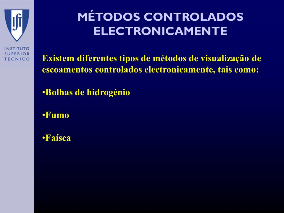 MÉTODOS CONTROLADOS ELECTRONICAMENTE Existem diferentes tipos de métodos de visualização de escoamentos controlados electronicamente, tais como: Bolhas de hidrogénio Fumo Faísca