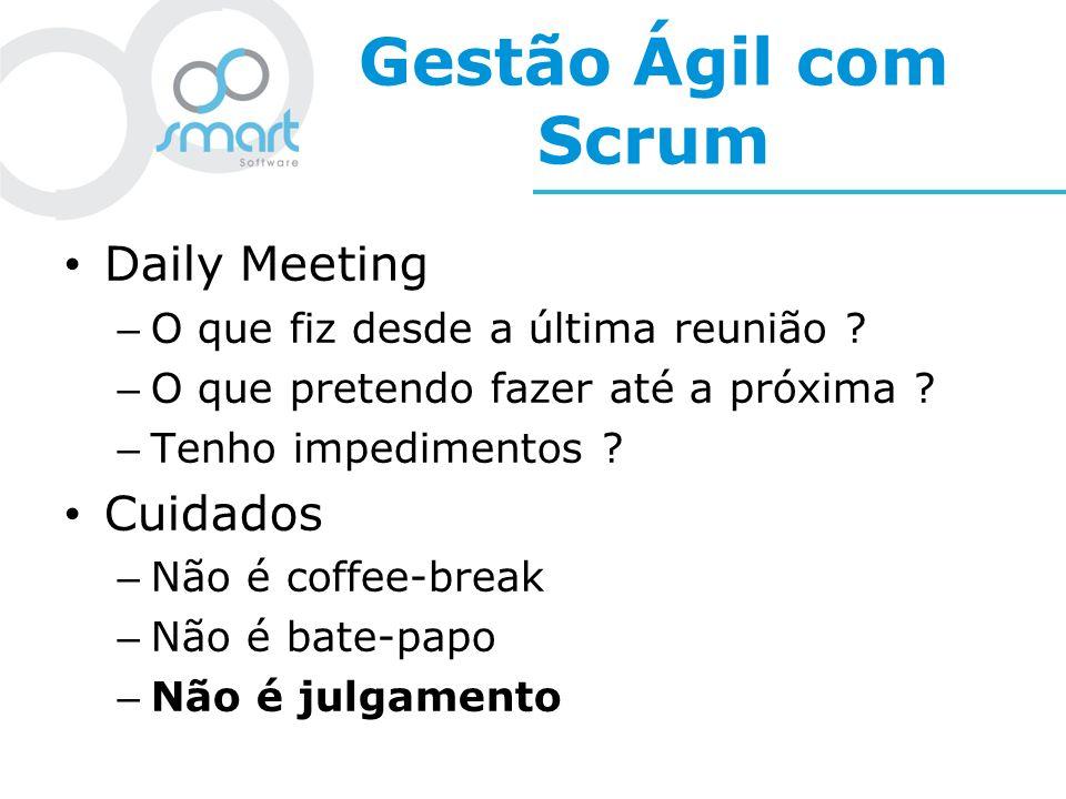 Gestão Ágil com Scrum Daily Meeting – O que fiz desde a última reunião ? – O que pretendo fazer até a próxima ? – Tenho impedimentos ? Cuidados – Não