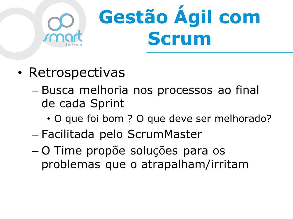 Gestão Ágil com Scrum Retrospectivas – Busca melhoria nos processos ao final de cada Sprint O que foi bom ? O que deve ser melhorado? – Facilitada pel