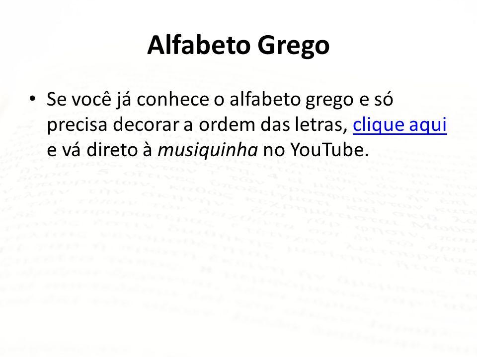 Alfabeto Grego Se você já conhece o alfabeto grego e só precisa decorar a ordem das letras, clique aqui e vá direto à musiquinha no YouTube.clique aqui