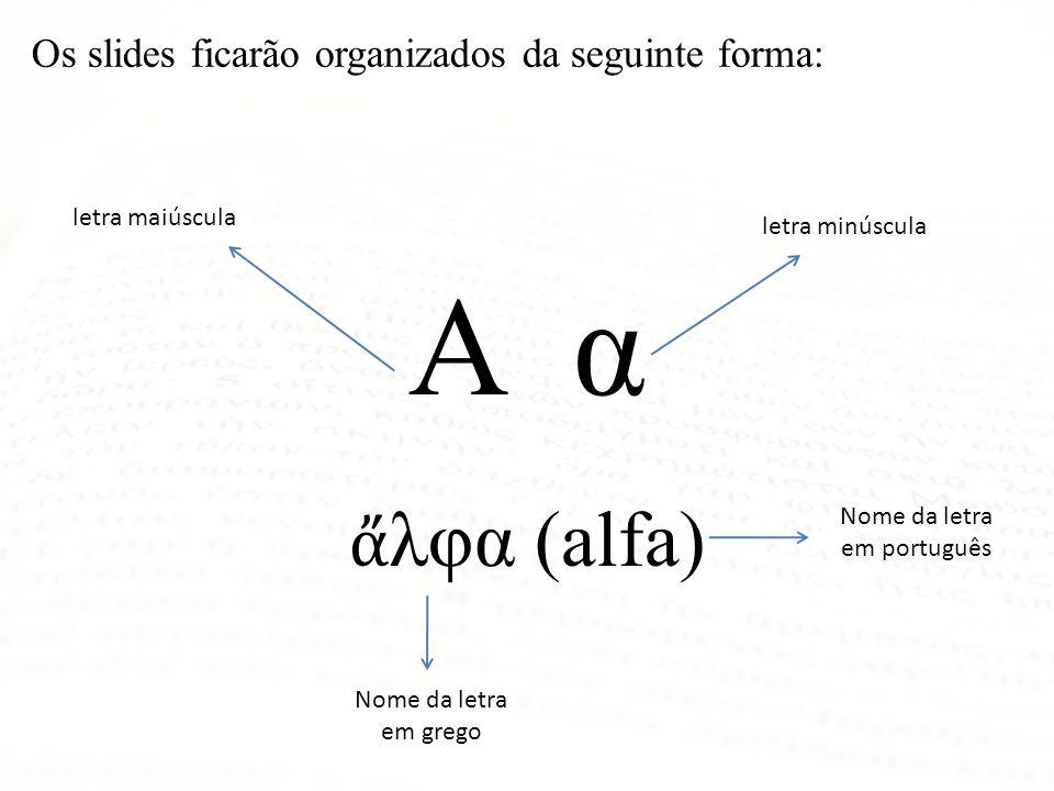 Α α λφα (alfa) letra maiúscula letra minúscula Nome da letra em grego Nome da letra em português Os slides ficarão organizados da seguinte forma: