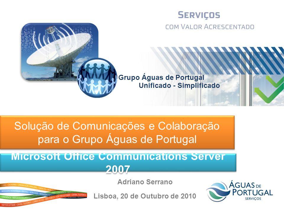 Solução de Comunicações e Colaboração para o Grupo Águas de Portugal Microsoft Office Communications Server 2007 Lisboa, 20 de Outubro de 2010 Adriano Serrano Grupo Águas de Portugal Unificado - Simplificado
