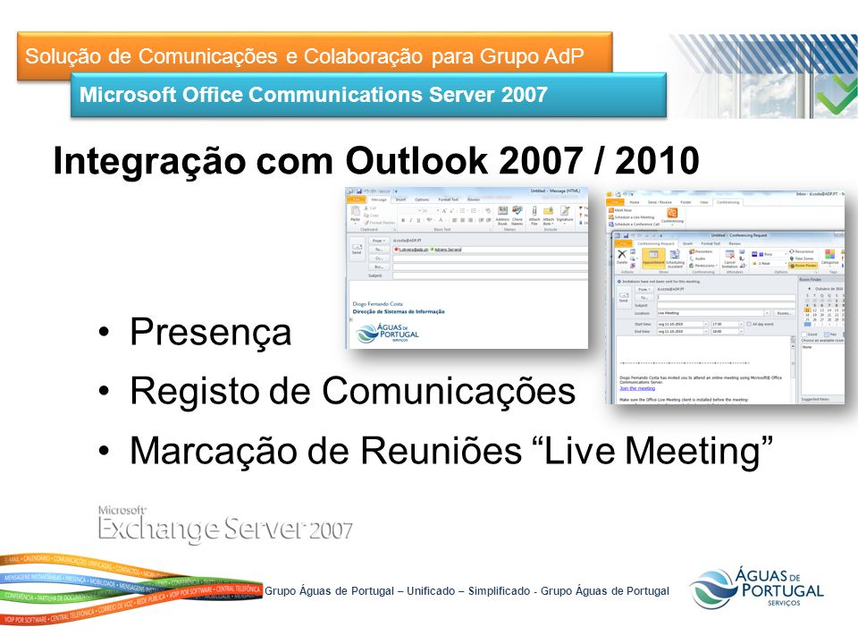 Solução de Comunicações e Colaboração para Grupo AdP Presença Registo de Comunicações Marcação de Reuniões Live Meeting Microsoft Office Communications Server 2007 Integração com Outlook 2007 / 2010 Grupo Águas de Portugal – Unificado – Simplificado - Grupo Águas de Portugal
