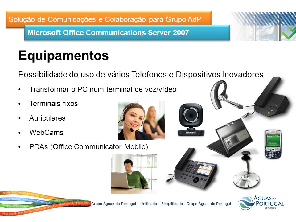 Solução de Comunicações e Colaboração para Grupo AdP Possibilidade do uso de vários Telefones e Dispositivos Inovadores Transformar o PC num terminal de voz/vídeo Terminais fixos Auriculares WebCams PDAs (Office Communicator Mobile) Microsoft Office Communications Server 2007 Grupo Águas de Portugal – Unificado – Simplificado - Grupo Águas de Portugal Equipamentos