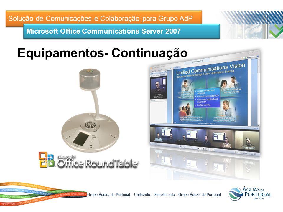 Solução de Comunicações e Colaboração para Grupo AdP Microsoft Office Communications Server 2007 Grupo Águas de Portugal – Unificado – Simplificado - Grupo Águas de Portugal Equipamentos- Continuação