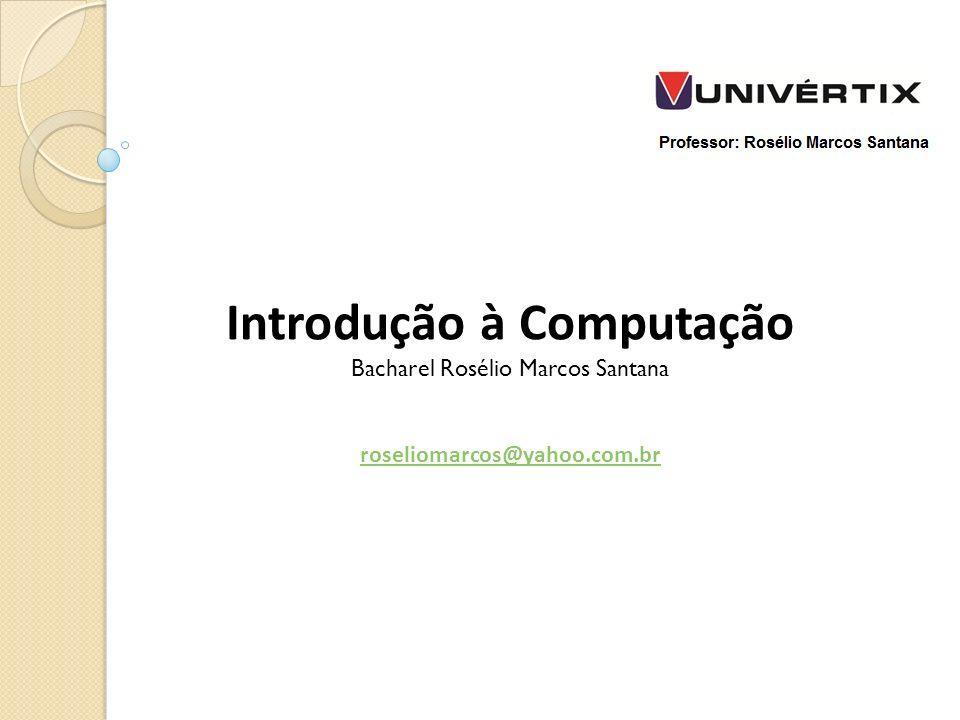 Introdução à Computação Bacharel Rosélio Marcos Santana roseliomarcos@yahoo.com.br