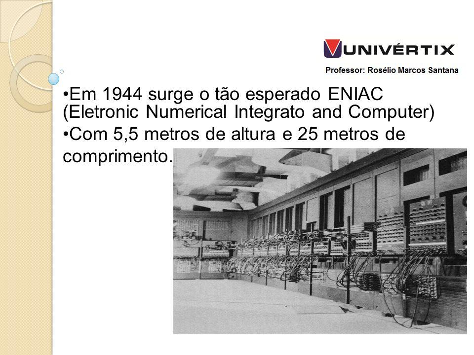Em 1944 surge o tão esperado ENIAC (Eletronic Numerical Integrato and Computer) Com 5,5 metros de altura e 25 metros de comprimento.