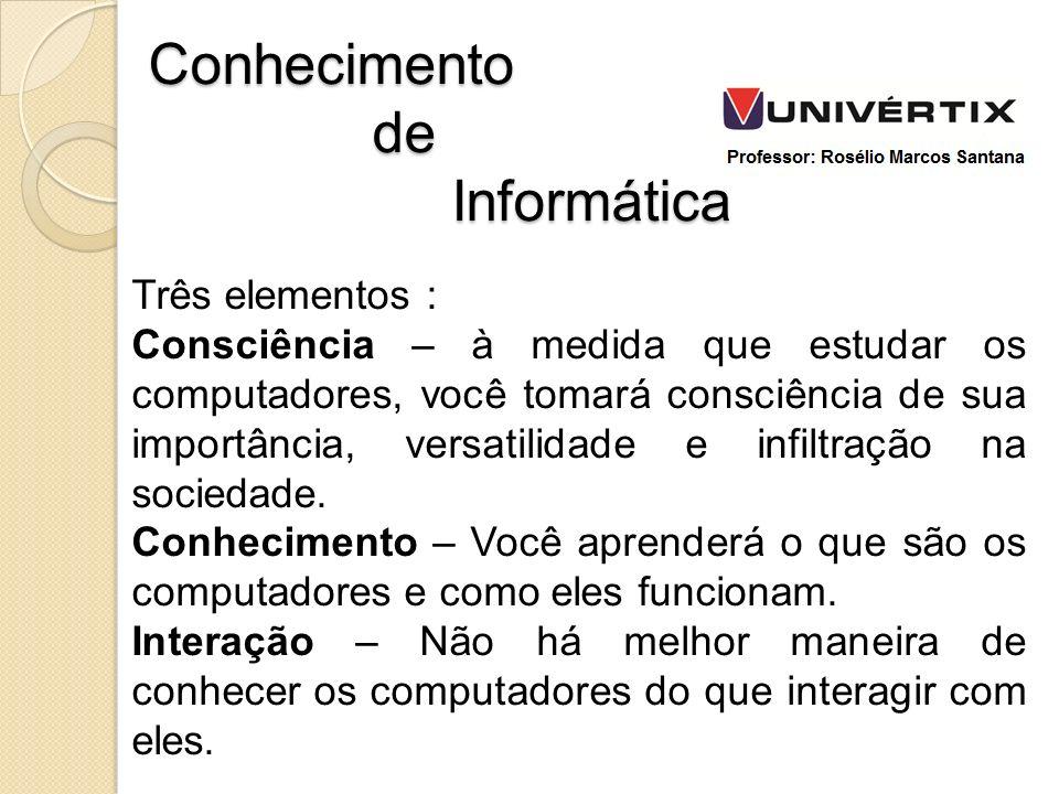 Três elementos : Consciência – à medida que estudar os computadores, você tomará consciência de sua importância, versatilidade e infiltração na socied