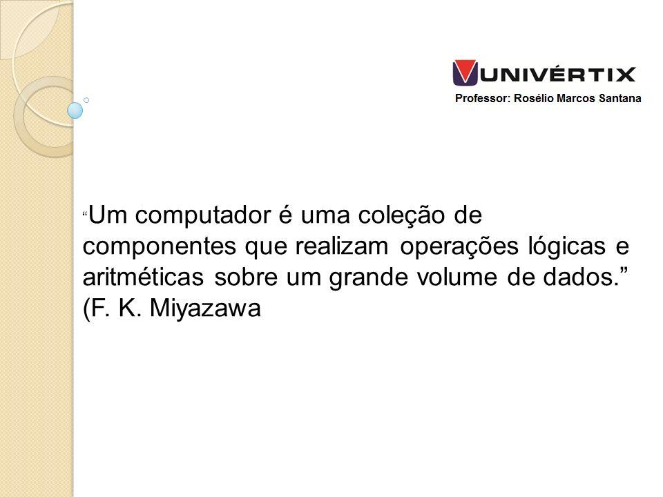 Um computador é uma coleção de componentes que realizam operações lógicas e aritméticas sobre um grande volume de dados. (F. K. Miyazawa