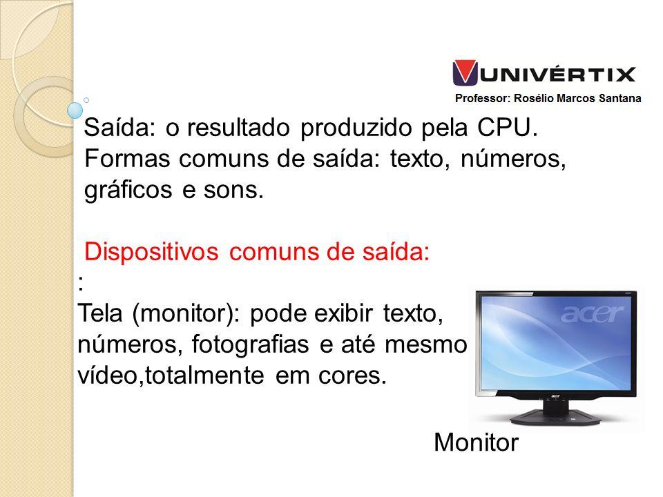 Saída: o resultado produzido pela CPU. Formas comuns de saída: texto, números, gráficos e sons. Dispositivos comuns de saída: : Tela (monitor): pode e