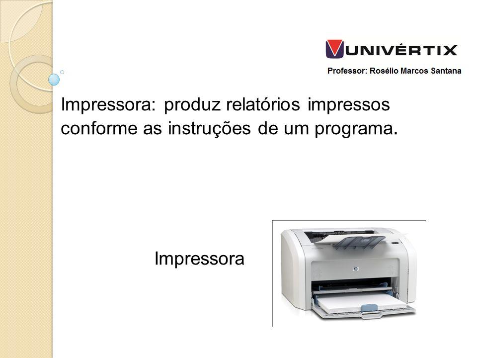 Impressora: produz relatórios impressos conforme as instruções de um programa. Impressora