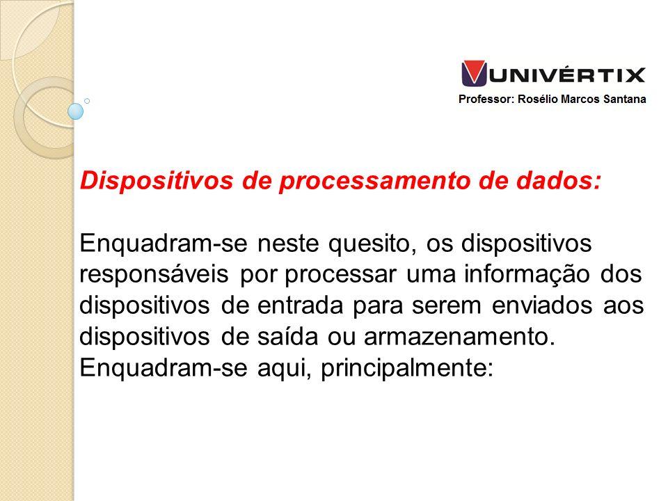Dispositivos de processamento de dados: Enquadram-se neste quesito, os dispositivos responsáveis por processar uma informação dos dispositivos de entr