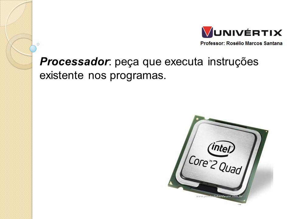 Processador: peça que executa instruções existente nos programas.