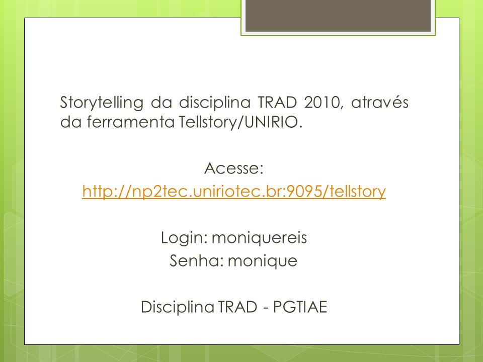 Storytelling da disciplina TRAD 2010, através da ferramenta Tellstory/UNIRIO. Acesse: http://np2tec.uniriotec.br:9095/tellstory Login: moniquereis Sen
