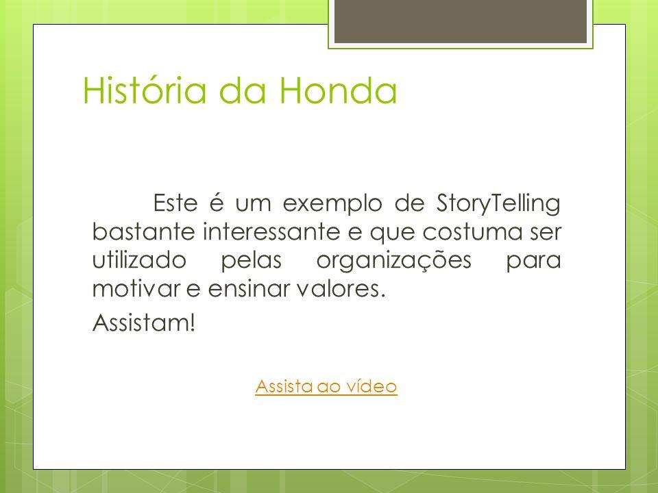 História da Honda Este é um exemplo de StoryTelling bastante interessante e que costuma ser utilizado pelas organizações para motivar e ensinar valore