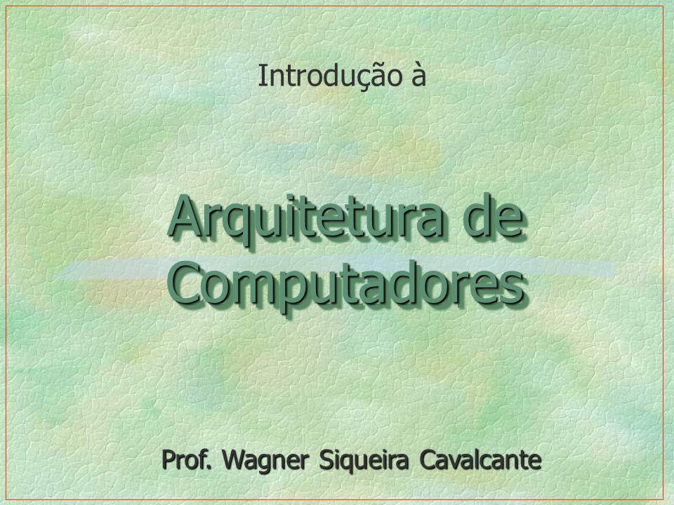 Arquitetura de Computadores Introdução à Prof. Wagner Siqueira Cavalcante