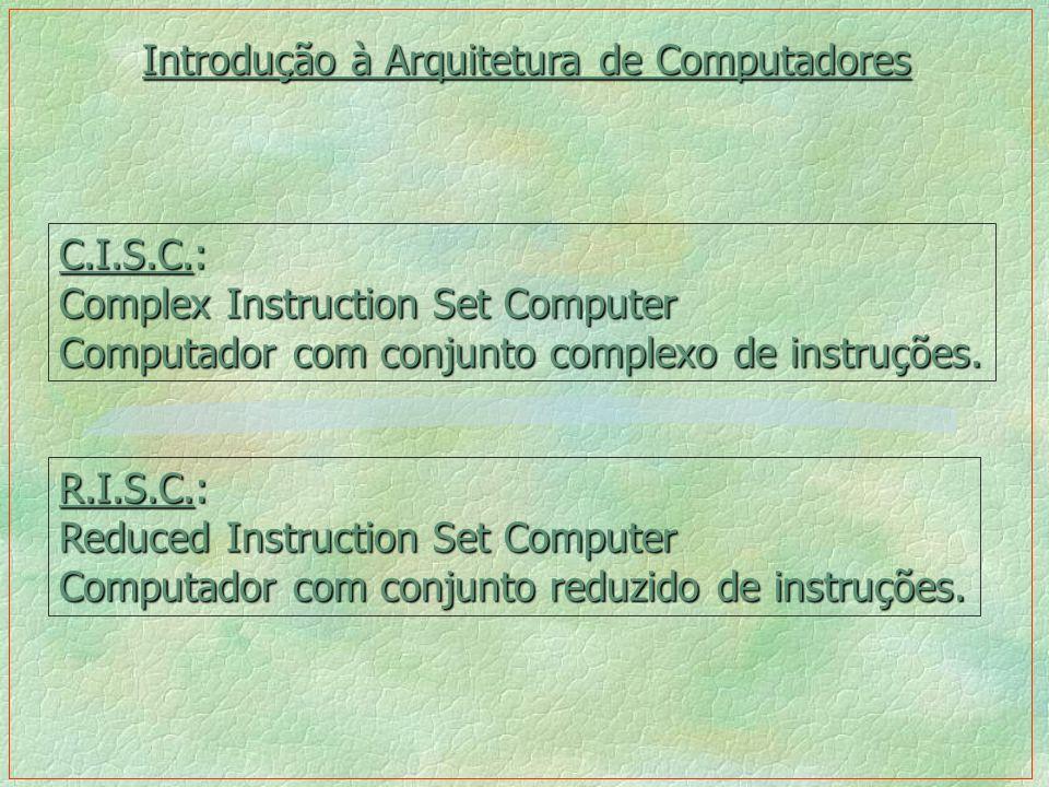 C.I.S.C.: Complex Instruction Set Computer Computador com conjunto complexo de instruções. R.I.S.C.: Reduced Instruction Set Computer Computador com c