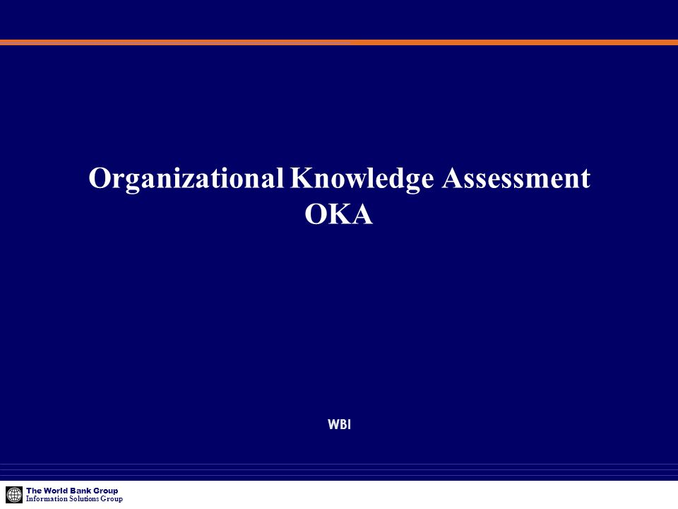 The World Bank Group Information Solutions Group Organizational Knowledge Assessment OKA WBI