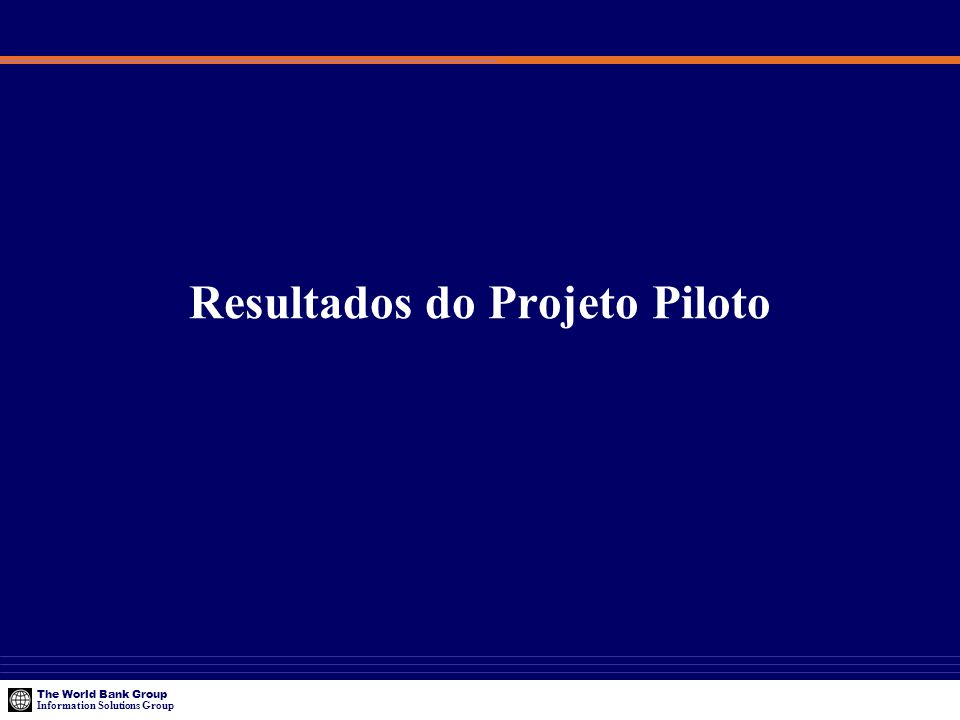 The World Bank Group Information Solutions Group Resultados do Projeto Piloto