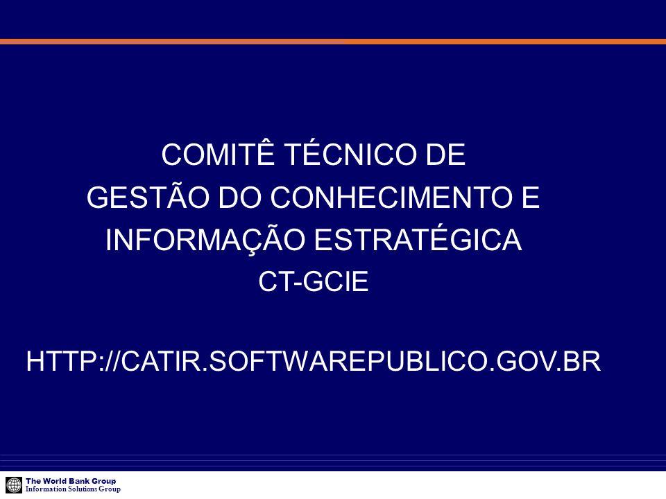The World Bank Group Information Solutions Group COMITÊ TÉCNICO DE GESTÃO DO CONHECIMENTO E INFORMAÇÃO ESTRATÉGICA CT-GCIE HTTP://CATIR.SOFTWAREPUBLIC