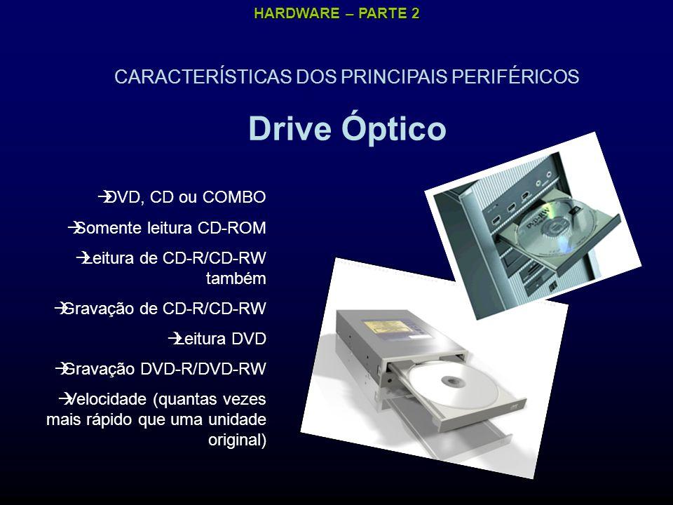 HARDWARE – PARTE 2 CARACTERÍSTICAS DOS PRINCIPAIS PERIFÉRICOS Drive Óptico DVD, CD ou COMBO Somente leitura CD-ROM Leitura de CD-R/CD-RW também Gravação de CD-R/CD-RW Leitura DVD Gravação DVD-R/DVD-RW Velocidade (quantas vezes mais rápido que uma unidade original)
