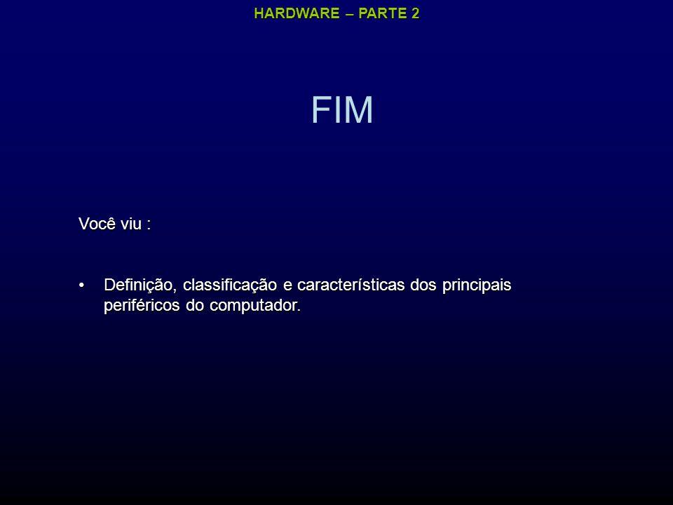 HARDWARE – PARTE 2 FIM Você viu : Definição, classificação e características dos principais periféricos do computador.Definição, classificação e características dos principais periféricos do computador.